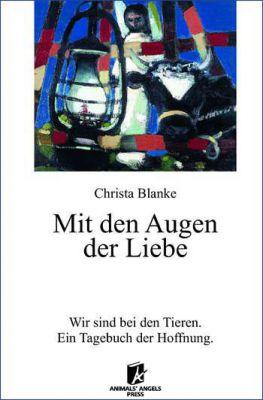 Christa Blanke: Mit den Augen der Liebe (Wir sind bei den Tieren - Ein Tagebuch der Hoffnung)